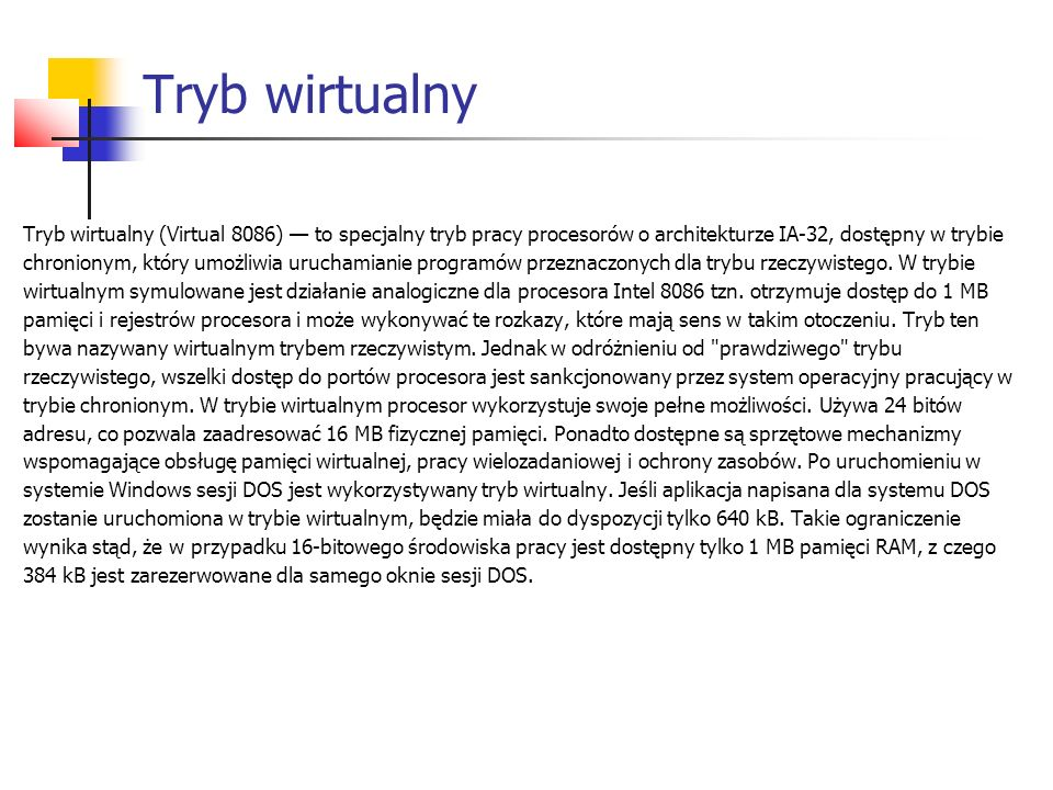 Tryb wirtualny Tryb wirtualny (Virtual 8086) — to specjalny tryb pracy procesorów o architekturze IA-32, dostępny w trybie chronionym, który umożliwia uruchamianie programów przeznaczonych dla trybu rzeczywistego.