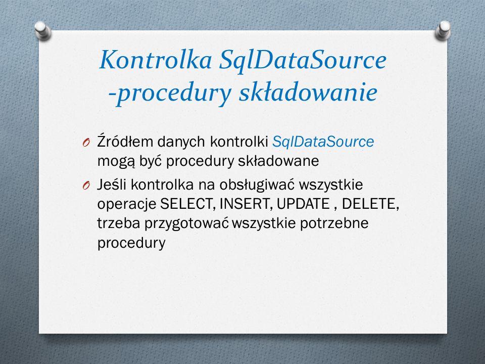Kontrolka SqlDataSource -procedury składowanie O Źródłem danych kontrolki SqlDataSource mogą być procedury składowane O Jeśli kontrolka na obsługiwać