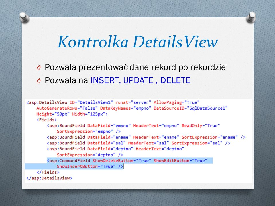 Kontrolka DetailsView O Pozwala prezentować dane rekord po rekordzie O Pozwala na INSERT, UPDATE, DELETE