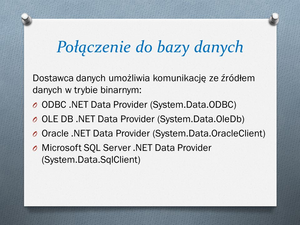 Połączenie do bazy danych Dostawca danych umożliwia komunikację ze źródłem danych w trybie binarnym: O ODBC.NET Data Provider (System.Data.ODBC) O OLE