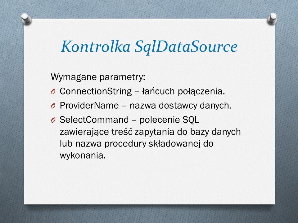 Kontrolka SqlDataSource Wymagane parametry: O ConnectionString – łańcuch połączenia. O ProviderName – nazwa dostawcy danych. O SelectCommand – polecen