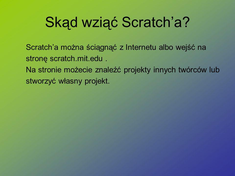 Skąd wziąć Scratch'a? Scratch'a można ściągnąć z Internetu albo wejść na stronę scratch.mit.edu. Na stronie możecie znaleźć projekty innych twórców lu