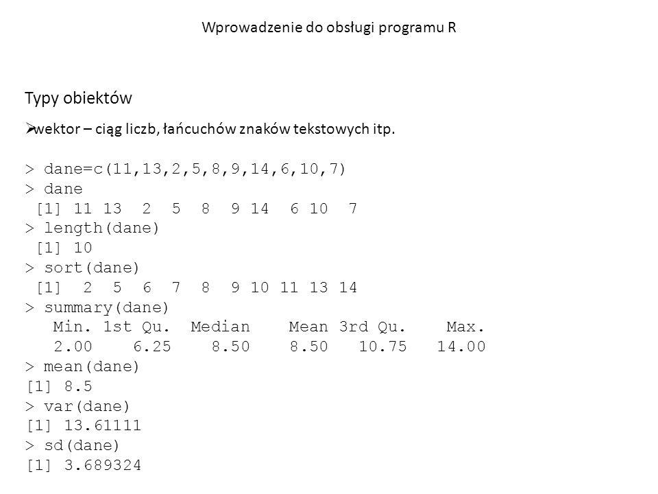 Typy obiektów  lista – obiekt złożony zawierający wiele informacji o różnym typie konstruktor: lista <- list(różne typy danych oddzielone przecinkami) > dane=c(11,13,2,5,8,9,14,6,10,7) > opis <- list(srednia=mean(dane), minimum=min(dane), maksimum=max(dane)) > print(opis) $srednia [1] 8.5 $minimum [1] 2 $maksimum [1] 14 Wprowadzenie do obsługi programu R