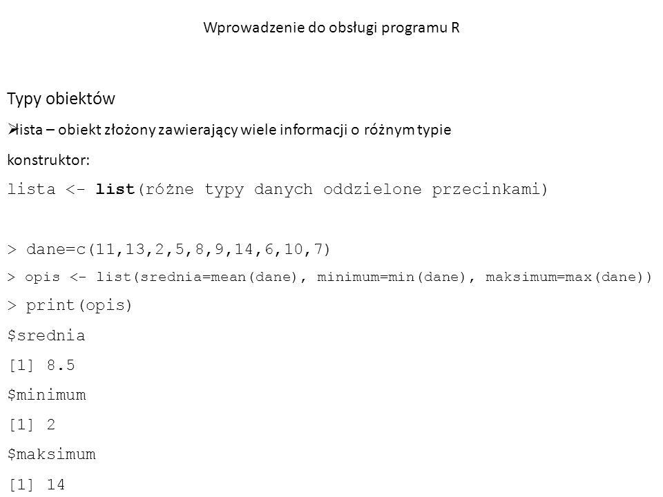 Typy obiektów  tablica – obiekt jedno lub wielowymiarowy zawierający informacje o uporządkowaniu elementów konstruktor: tablica <- array(dane, rozmiar) > tablica <- array(c(2,3,4,5,6,7),c(2,3)) > tablica [,1] [,2] [,3] [1,] 2 4 6 [2,] 3 5 7 > tablica[2,2] [1] 5 Wprowadzenie do obsługi programu R