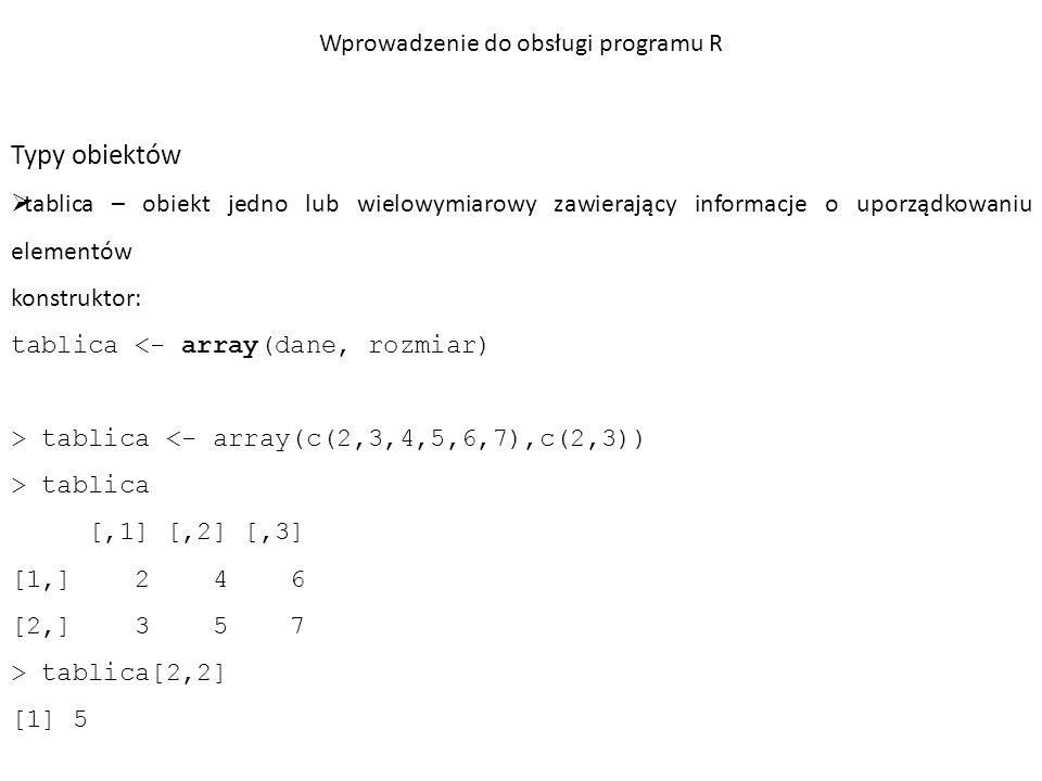 Typy obiektów  tablica – obiekt jedno lub wielowymiarowy zawierający informacje o uporządkowaniu elementów > dane=c(11,13,2,5,8,9,14,6,10,7) > dim(dane) = c(2,5) > dane [,1] [,2] [,3] [,4] [,5] [1,] 11 2 8 14 10 [2,] 13 5 9 6 7 > nrow(dane) [1] 2 > ncol(dane) [1] 5 Wprowadzenie do obsługi programu R