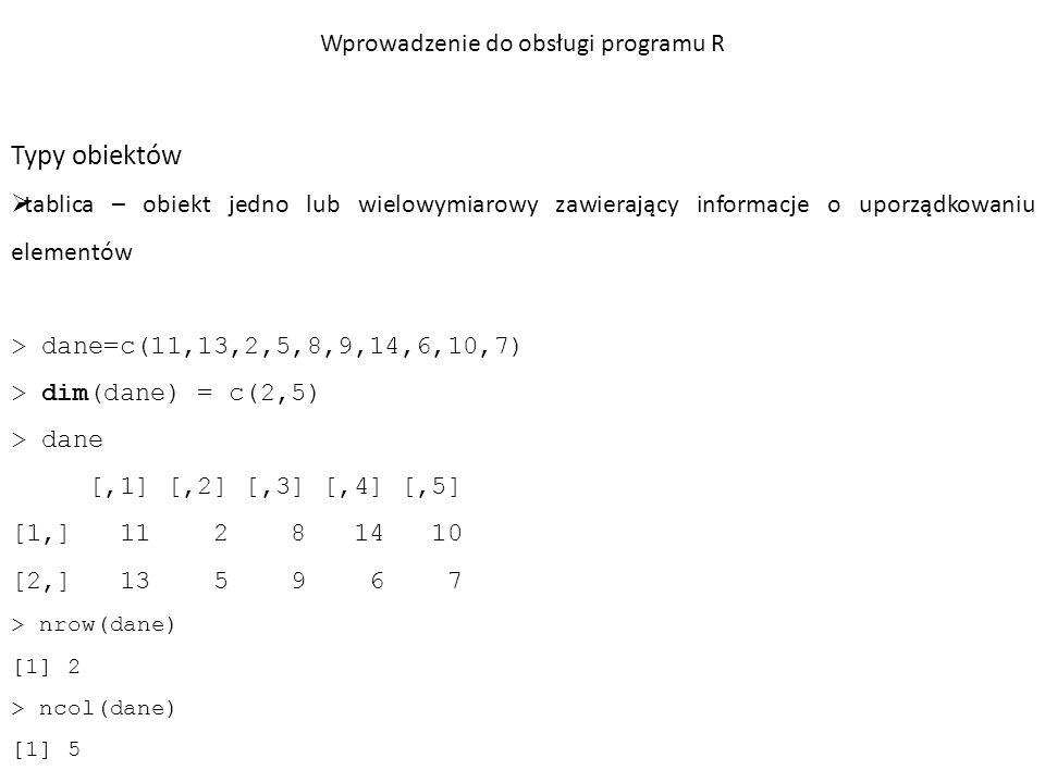 Typy obiektów  macierz – tablica dwuwymiarowa konstruktor: macierz <- matrix(dane, liczba_kolumn, liczba_wierszy) > macierz <- matrix(c(1,3,4,-1,2,4,3,2,1), ncol=3, nrow=3) > macierz [,1] [,2] [,3] [1,] 1 -1 3 [2,] 3 2 2 [3,] 4 4 1 Wprowadzenie do obsługi programu R
