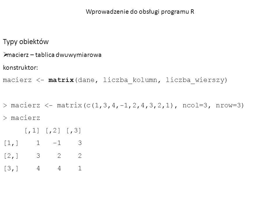 Typy obiektów  tabela danych (ramka, data.frame) – macierz, w której poszczególne kolumny mogą zawierać wartości różnego typu konstruktor: tabela.danych <- data.frame(różne typy danych oddzielone przecinkami) > tabela.danych <- data.frame(LETTERS[1:10], 1:10, rep(c(F, T), 5)) > names(tabela.danych) <- c( Inicjał , Kolejność , Czy parzysty? ) Wprowadzenie do obsługi programu R