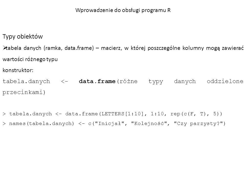 Typy obiektów  tabela danych (ramka, data.frame) – macierz, w której poszczególne kolumny mogą zawierać wartości różnego typu > tabela.danych Inicjał Kolejność Czy parzysty.