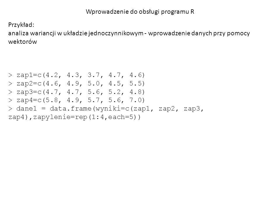 Wprowadzenie do obsługi programu R Przykład: analiza wariancji w układzie jednoczynnikowym - wprowadzenie danych przy pomocy wektorów > dane1 wyniki zapylenie 1 4.2 1 2 4.3 1 3 3.7 1 4 4.7 1 5 4.6 1 6 4.6 2 7 4.9 2 8 5.0 2 9 4.5 2 10 5.5 2 11 4.7 3 12 4.7 3 13 5.6 3 14 5.2 3 15 4.8 3 16 5.8 4 17 4.9 4 18 5.7 4 19 5.6 4 20 7.0 4
