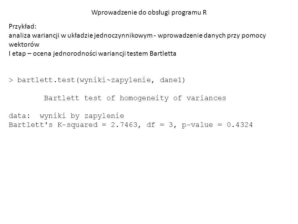 Wprowadzenie do obsługi programu R Przykład: analiza wariancji w układzie jednoczynnikowym - wprowadzenie danych przy pomocy wektorów II etap – weryfikacja Ho: µ zap1 = µ zap2 = µ zap3 = µ zap4 Wykorzystanie wbudowanej funkcji aov lub użycie aov jako parametru polecenia anova > aov(wyniki~factor(zapylenie),dane1) Call: aov(formula = wyniki ~ factor(zapylenie), data = dane1) Terms: factor(zapylenie) Residuals Sum of Squares 5.70 4.16 Deg.