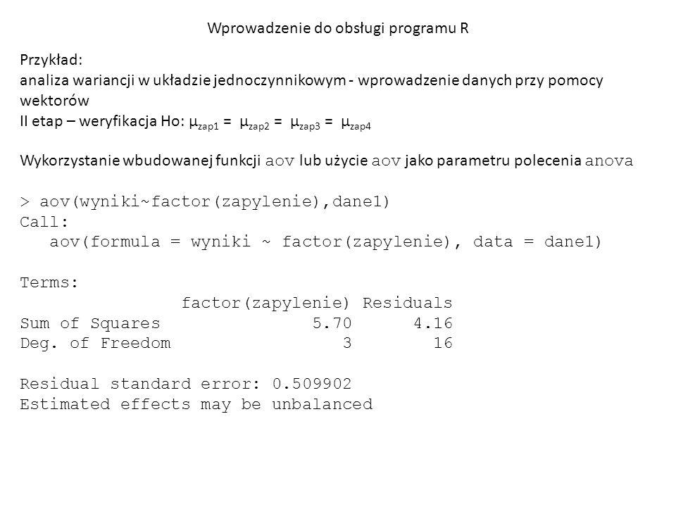 Wprowadzenie do obsługi programu R Przykład: analiza wariancji w układzie jednoczynnikowym - wprowadzenie danych przy pomocy wektorów II etap – weryfikacja Ho: µ zap1 = µ zap2 = µ zap3 = µ zap4 Wykorzystanie wbudowanej funkcji aov lub użycie aov jako parametru polecenia anova > anova(aov(wyniki~factor(zapylenie),dane1)) Analysis of Variance Table Response: wyniki Df Sum Sq Mean Sq F value Pr(>F) factor(zapylenie) 3 5.70 1.90 7.3077 0.002648 ** Residuals 16 4.16 0.26 --- Signif.