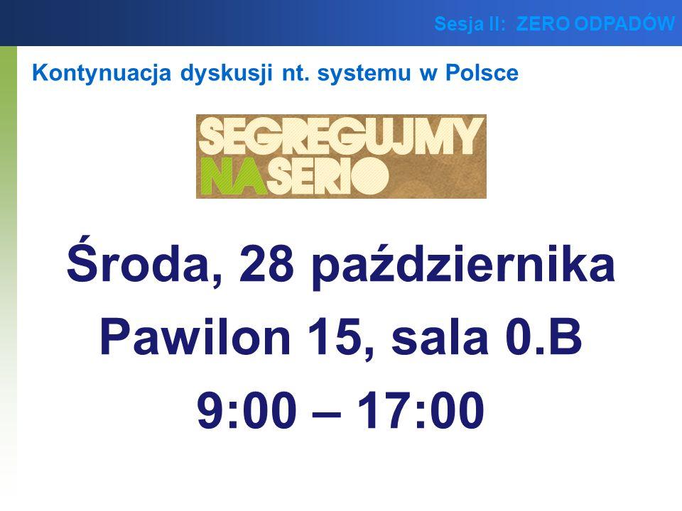 Sesja II: ZERO ODPADÓW Kontynuacja dyskusji nt. systemu w Polsce Środa, 28 października Pawilon 15, sala 0.B 9:00 – 17:00