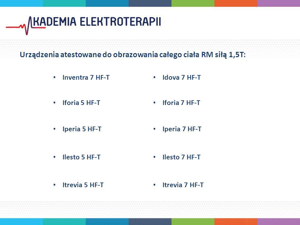 Urządzenia atestowane do obrazowania całego ciała RM siłą 1,5T: Inventra 7 HF-T Idova 7 HF-T Iforia 5 HF-T Iforia 7 HF-T Iperia 5 HF-T Iperia 7 HF-T Ilesto 5 HF-T Ilesto 7 HF-T Itrevia 5 HF-T Itrevia 7 HF-T