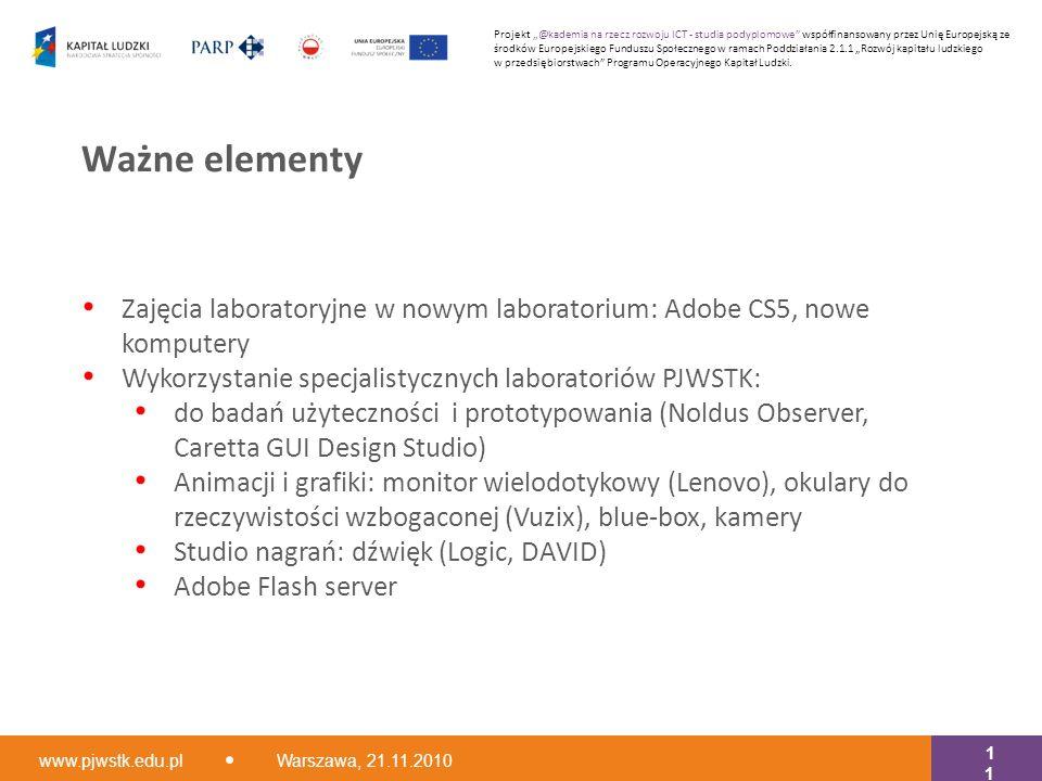 """Zajęcia laboratoryjne w nowym laboratorium: Adobe CS5, nowe komputery Wykorzystanie specjalistycznych laboratoriów PJWSTK: do badań użyteczności i prototypowania (Noldus Observer, Caretta GUI Design Studio) Animacji i grafiki: monitor wielodotykowy (Lenovo), okulary do rzeczywistości wzbogaconej (Vuzix), blue-box, kamery Studio nagrań: dźwięk (Logic, DAVID) Adobe Flash server Ważne elementy www.pjwstk.edu.pl Warszawa, 21.11.2010 11 Projekt """"@kademia na rzecz rozwoju ICT - studia podyplomowe współfinansowany przez Unię Europejską ze środków Europejskiego Funduszu Społecznego w ramach Poddziałania 2.1.1 """"Rozwój kapitału ludzkiego w przedsiębiorstwach Programu Operacyjnego Kapitał Ludzki."""