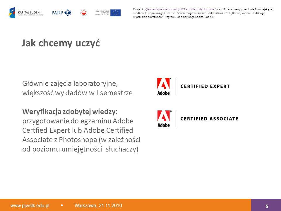 """Głównie zajęcia laboratoryjne, większość wykładów w I semestrze Weryfikacja zdobytej wiedzy: przygotowanie do egzaminu Adobe Certfied Expert lub Adobe Certified Associate z Photoshopa (w zależności od poziomu umiejętności słuchaczy) Jak chcemy uczyć www.pjwstk.edu.pl Warszawa, 21.11.2010 5 Projekt """"@kademia na rzecz rozwoju ICT - studia podyplomowe współfinansowany przez Unię Europejską ze środków Europejskiego Funduszu Społecznego w ramach Poddziałania 2.1.1 """"Rozwój kapitału ludzkiego w przedsiębiorstwach Programu Operacyjnego Kapitał Ludzki."""