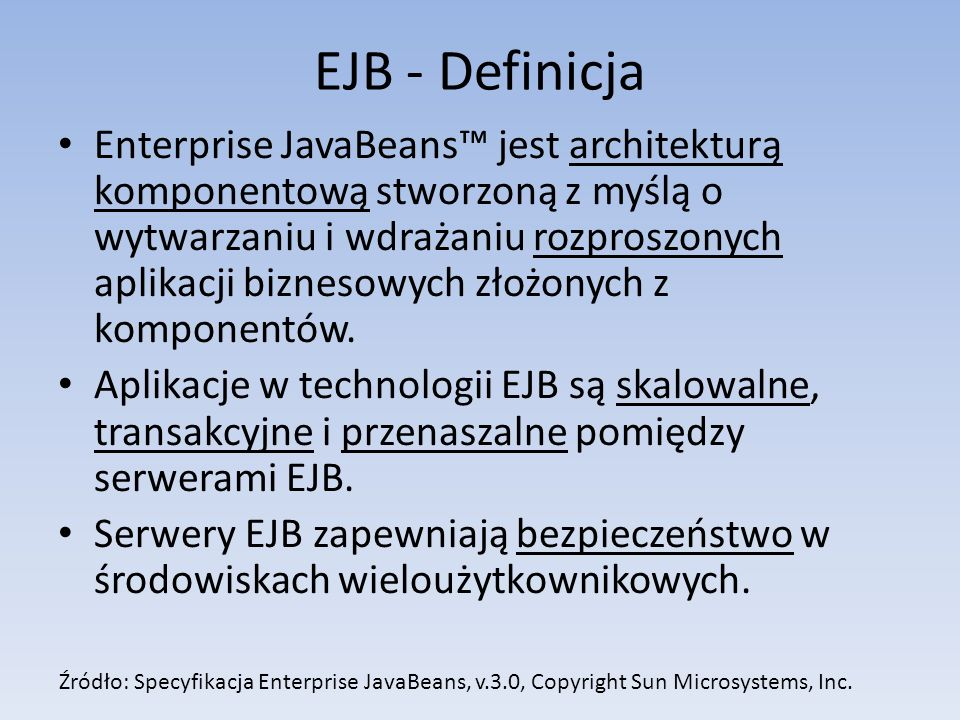 EJB - Definicja Enterprise JavaBeans™ jest architekturą komponentową stworzoną z myślą o wytwarzaniu i wdrażaniu rozproszonych aplikacji biznesowych złożonych z komponentów.