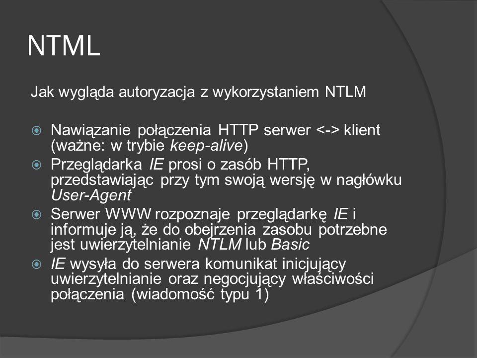 NTML Jak wygląda autoryzacja z wykorzystaniem NTLM  Nawiązanie połączenia HTTP serwer klient (ważne: w trybie keep-alive)  Przeglądarka IE prosi o zasób HTTP, przedstawiając przy tym swoją wersję w nagłówku User-Agent  Serwer WWW rozpoznaje przeglądarkę IE i informuje ją, że do obejrzenia zasobu potrzebne jest uwierzytelnianie NTLM lub Basic  IE wysyła do serwera komunikat inicjujący uwierzytelnianie oraz negocjujący właściwości połączenia (wiadomość typu 1)