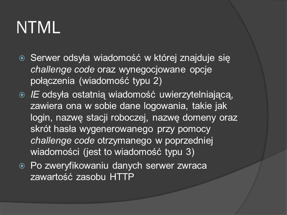 NTML  Serwer odsyła wiadomość w której znajduje się challenge code oraz wynegocjowane opcje połączenia (wiadomość typu 2)  IE odsyła ostatnią wiadomość uwierzytelniającą, zawiera ona w sobie dane logowania, takie jak login, nazwę stacji roboczej, nazwę domeny oraz skrót hasła wygenerowanego przy pomocy challenge code otrzymanego w poprzedniej wiadomości (jest to wiadomość typu 3)  Po zweryfikowaniu danych serwer zwraca zawartość zasobu HTTP