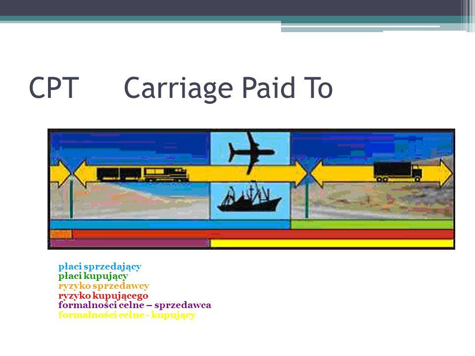 CPTCarriage Paid To płaci sprzedający płaci kupujący ryzyko sprzedawcy ryzyko kupującego formalności celne – sprzedawca formalności celne - kupujący