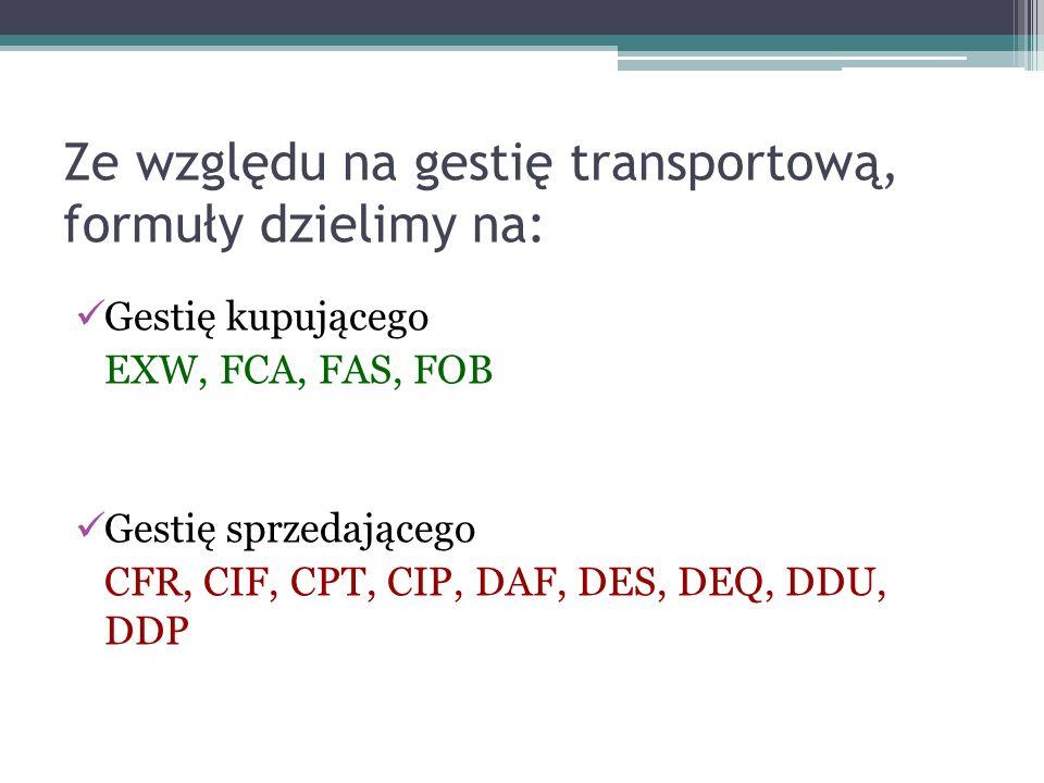 Ze względu na gestię transportową, formuły dzielimy na: Gestię kupującego EXW, FCA, FAS, FOB Gestię sprzedającego CFR, CIF, CPT, CIP, DAF, DES, DEQ, DDU, DDP