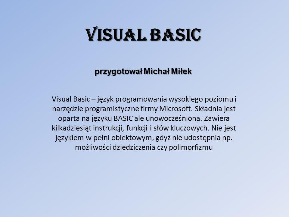 Visual Basic przygotował Michał Miłek Visual Basic – język programowania wysokiego poziomu i narzędzie programistyczne firmy Microsoft.
