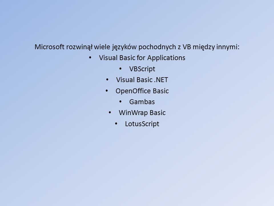 Microsoft rozwinął wiele języków pochodnych z VB między innymi: Visual Basic for Applications VBScript Visual Basic.NET OpenOffice Basic Gambas WinWrap Basic LotusScript