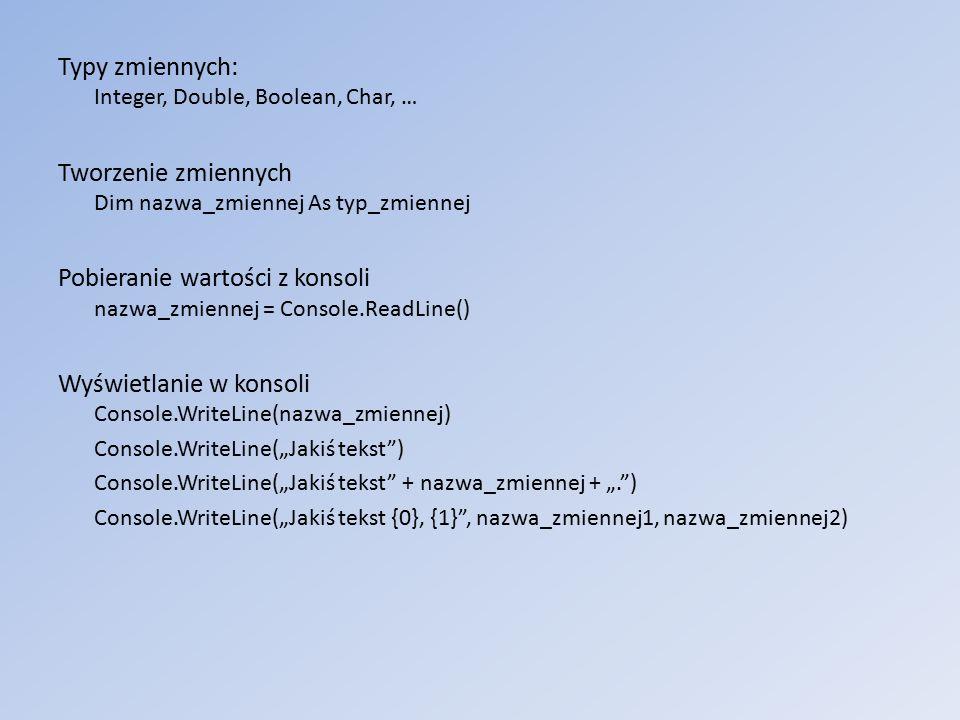 """Typy zmiennych: Integer, Double, Boolean, Char, … Tworzenie zmiennych Dim nazwa_zmiennej As typ_zmiennej Pobieranie wartości z konsoli nazwa_zmiennej = Console.ReadLine() Wyświetlanie w konsoli Console.WriteLine(nazwa_zmiennej) Console.WriteLine(""""Jakiś tekst ) Console.WriteLine(""""Jakiś tekst + nazwa_zmiennej + """". ) Console.WriteLine(""""Jakiś tekst {0}, {1} , nazwa_zmiennej1, nazwa_zmiennej2)"""