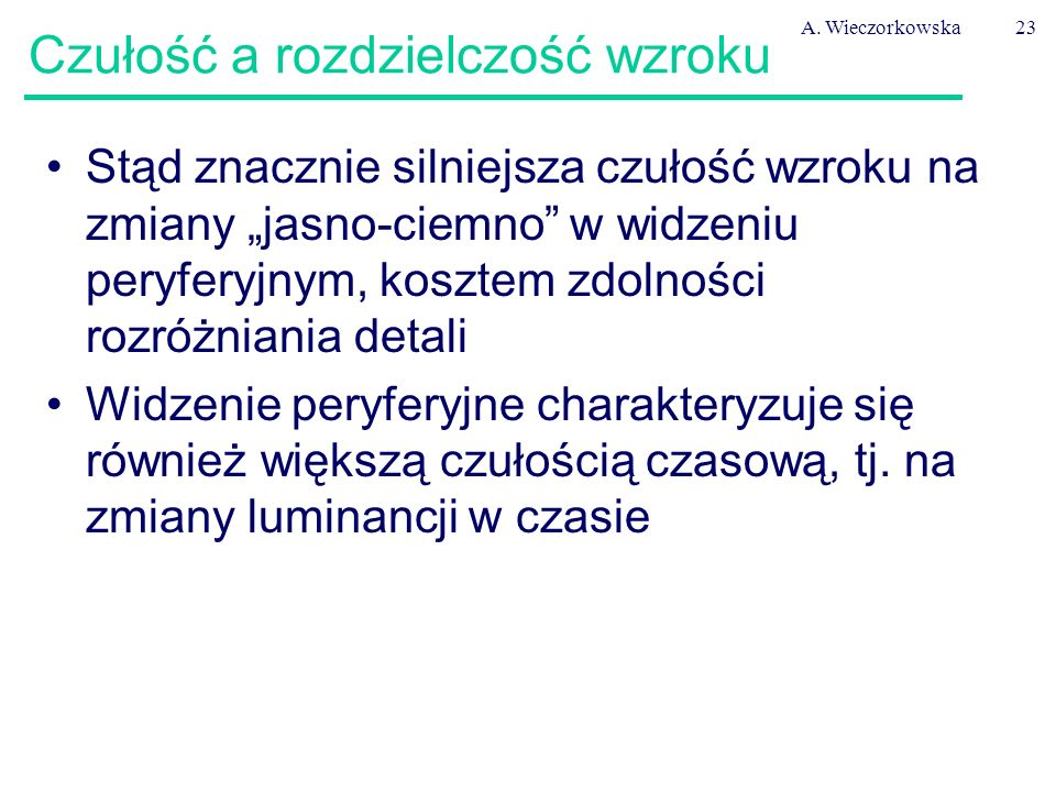 """A. Wieczorkowska23 Czułość a rozdzielczość wzroku Stąd znacznie silniejsza czułość wzroku na zmiany """"jasno-ciemno"""" w widzeniu peryferyjnym, kosztem zd"""
