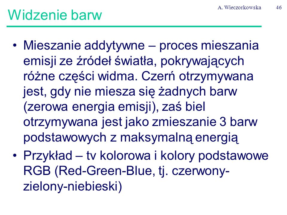 A. Wieczorkowska46 Widzenie barw Mieszanie addytywne – proces mieszania emisji ze źródeł światła, pokrywających różne części widma. Czerń otrzymywana