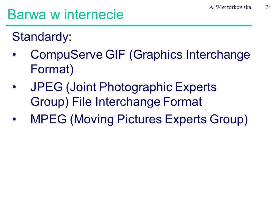 A. Wieczorkowska74 Barwa w internecie Standardy: CompuServe GIF (Graphics Interchange Format) JPEG (Joint Photographic Experts Group) File Interchange