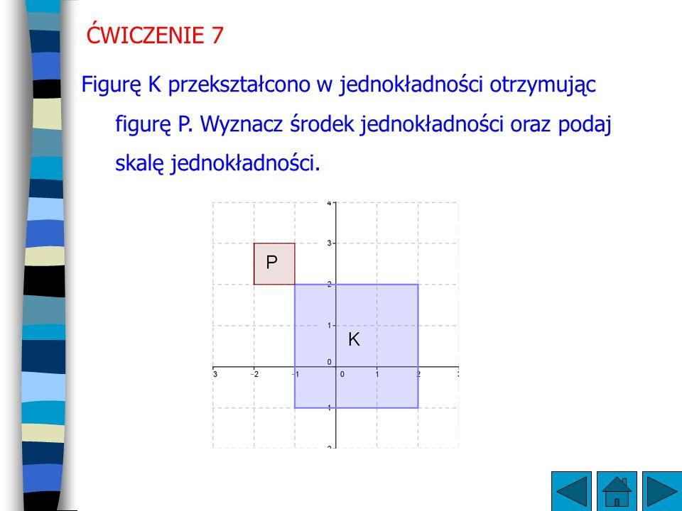 ĆWICZENIE 7 Figurę K przekształcono w jednokładności otrzymując figurę P.