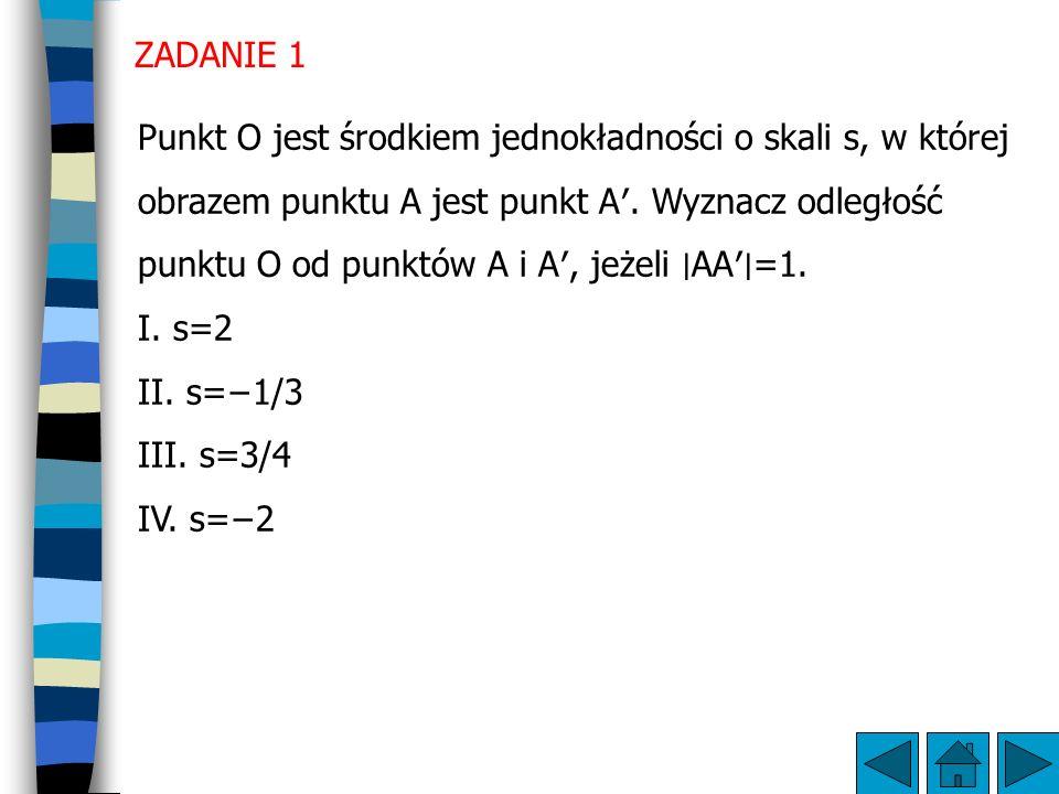 ZADANIE 1 Punkt O jest środkiem jednokładności o skali s, w której obrazem punktu A jest punkt A′.