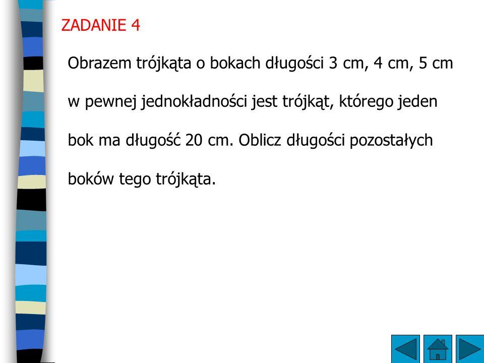 ZADANIE 4 Obrazem trójkąta o bokach długości 3 cm, 4 cm, 5 cm w pewnej jednokładności jest trójkąt, którego jeden bok ma długość 20 cm.