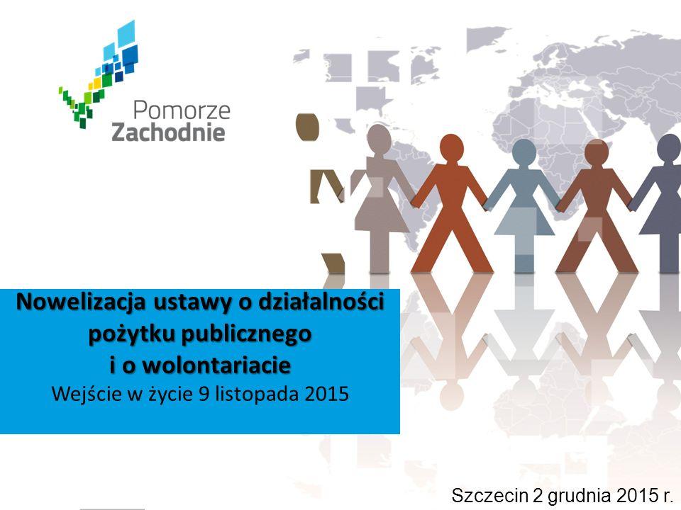 Nowelizacja ustawy o działalności pożytku publicznego i o wolontariacie Wejście w życie 9 listopada 2015 Szczecin 2 grudnia 2015 r.