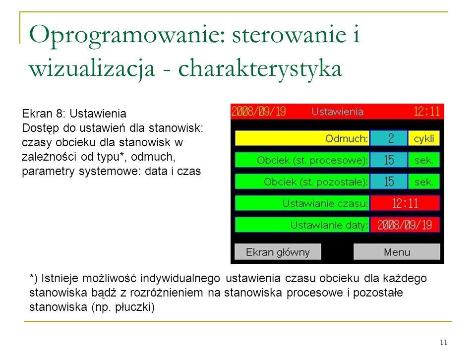 11 Oprogramowanie: sterowanie i wizualizacja - charakterystyka Ekran 8: Ustawienia Dostęp do ustawień dla stanowisk: czasy obcieku dla stanowisk w zależności od typu*, odmuch, parametry systemowe: data i czas *) Istnieje możliwość indywidualnego ustawienia czasu obcieku dla każdego stanowiska bądź z rozróżnieniem na stanowiska procesowe i pozostałe stanowiska (np.