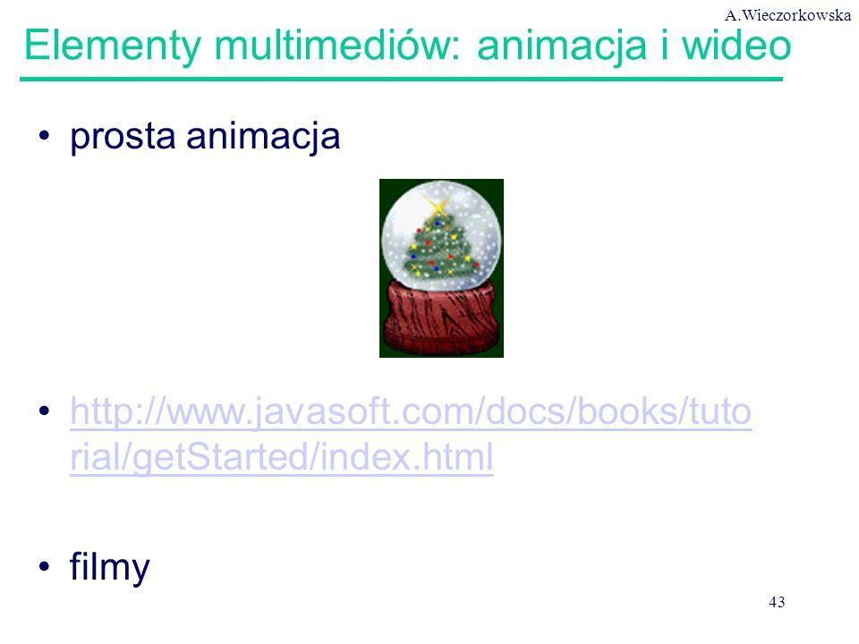 A.Wieczorkowska 43 Elementy multimediów: animacja i wideo prosta animacja http://www.javasoft.com/docs/books/tuto rial/getStarted/index.htmlhttp://www