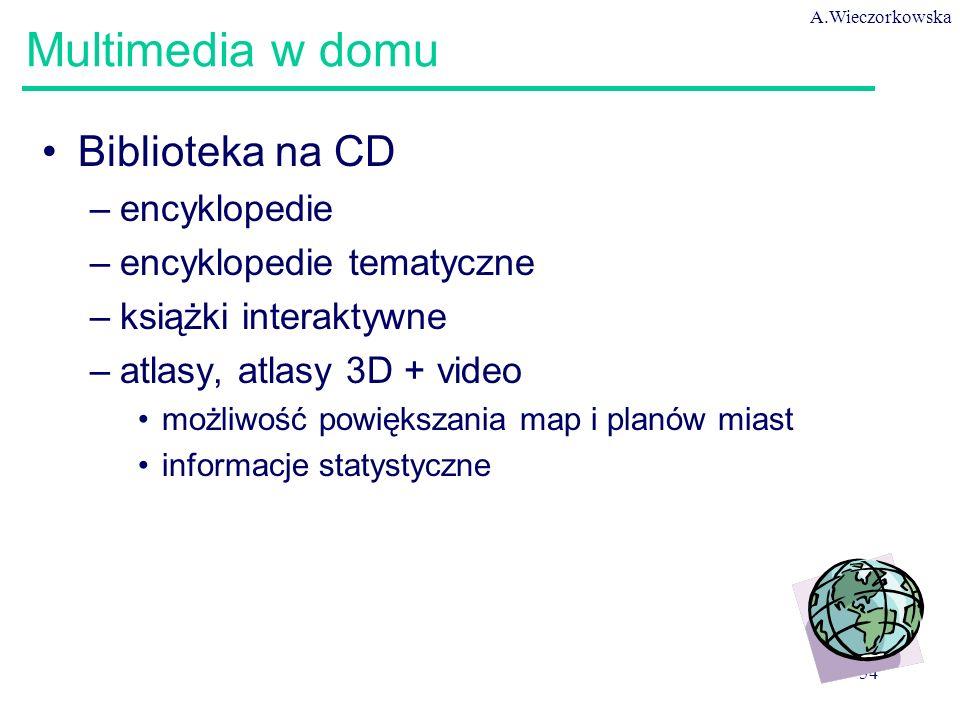 A.Wieczorkowska 54 Multimedia w domu Biblioteka na CD –encyklopedie –encyklopedie tematyczne –książki interaktywne –atlasy, atlasy 3D + video możliwoś