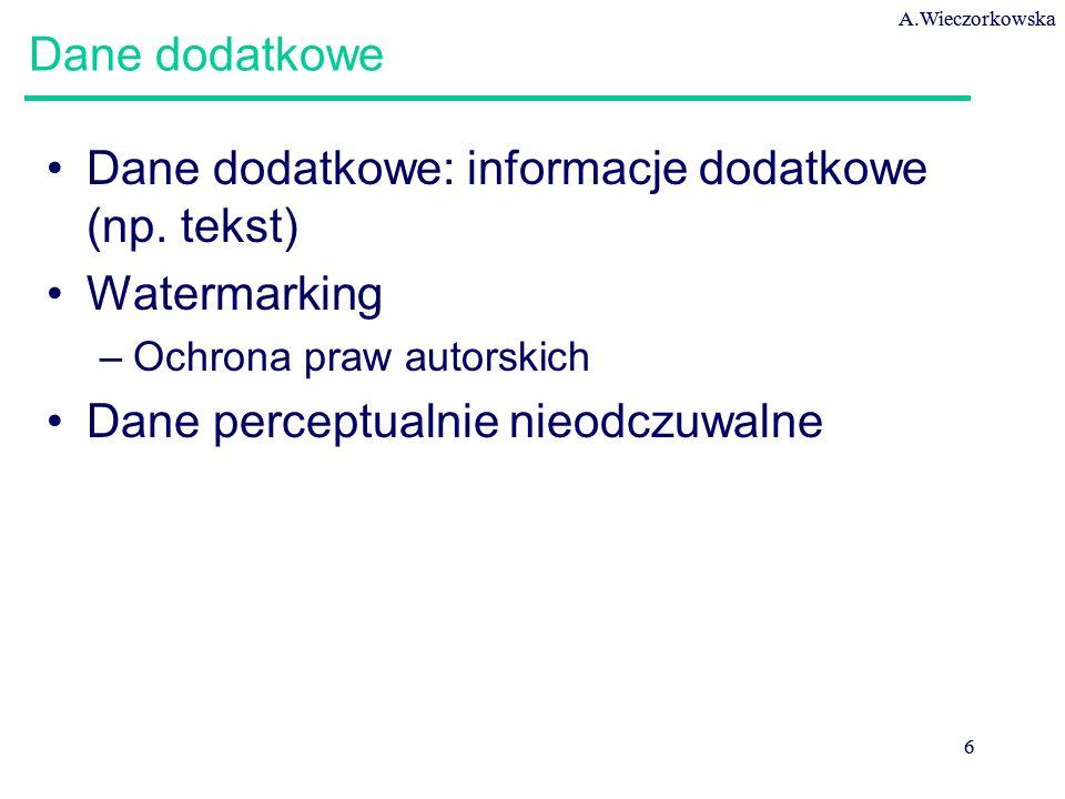A.Wieczorkowska 6 6 Dane dodatkowe Dane dodatkowe: informacje dodatkowe (np. tekst) Watermarking –Ochrona praw autorskich Dane perceptualnie nieodczuw