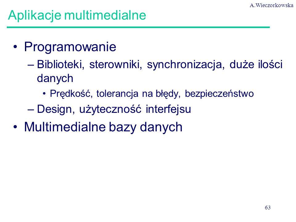 A.Wieczorkowska 63 Aplikacje multimedialne Programowanie –Biblioteki, sterowniki, synchronizacja, duże ilości danych Prędkość, tolerancja na błędy, be