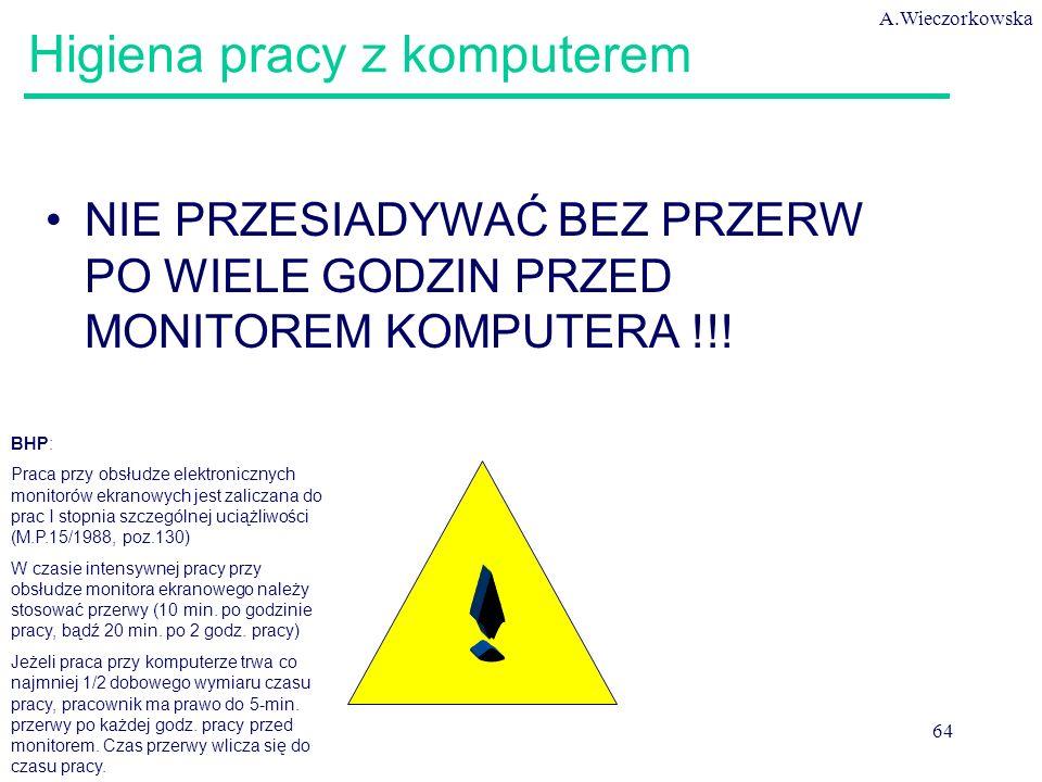 A.Wieczorkowska 64 Higiena pracy z komputerem NIE PRZESIADYWAĆ BEZ PRZERW PO WIELE GODZIN PRZED MONITOREM KOMPUTERA !!! BHP: Praca przy obsłudze elekt