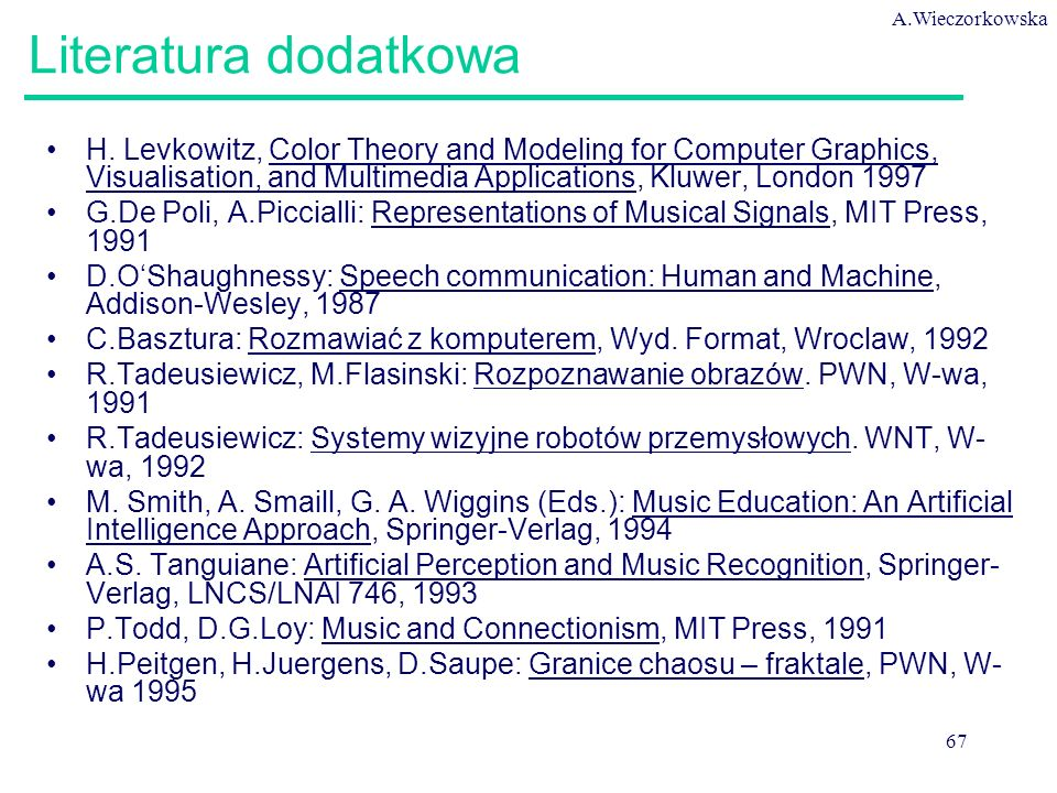 A.Wieczorkowska 67 Literatura dodatkowa H. Levkowitz, Color Theory and Modeling for Computer Graphics, Visualisation, and Multimedia Applications, Klu