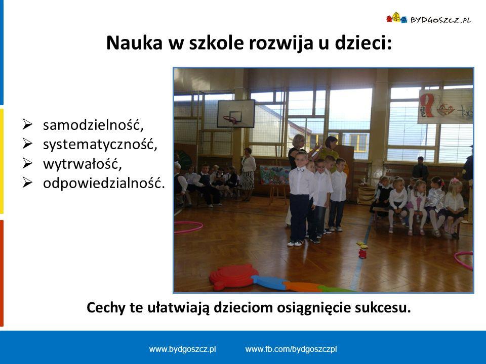 www.bydgoszcz.pl www.fb.com/bydgoszczpl Nauka w szkole rozwija u dzieci:  samodzielność,  systematyczność,  wytrwałość,  odpowiedzialność. Cechy t