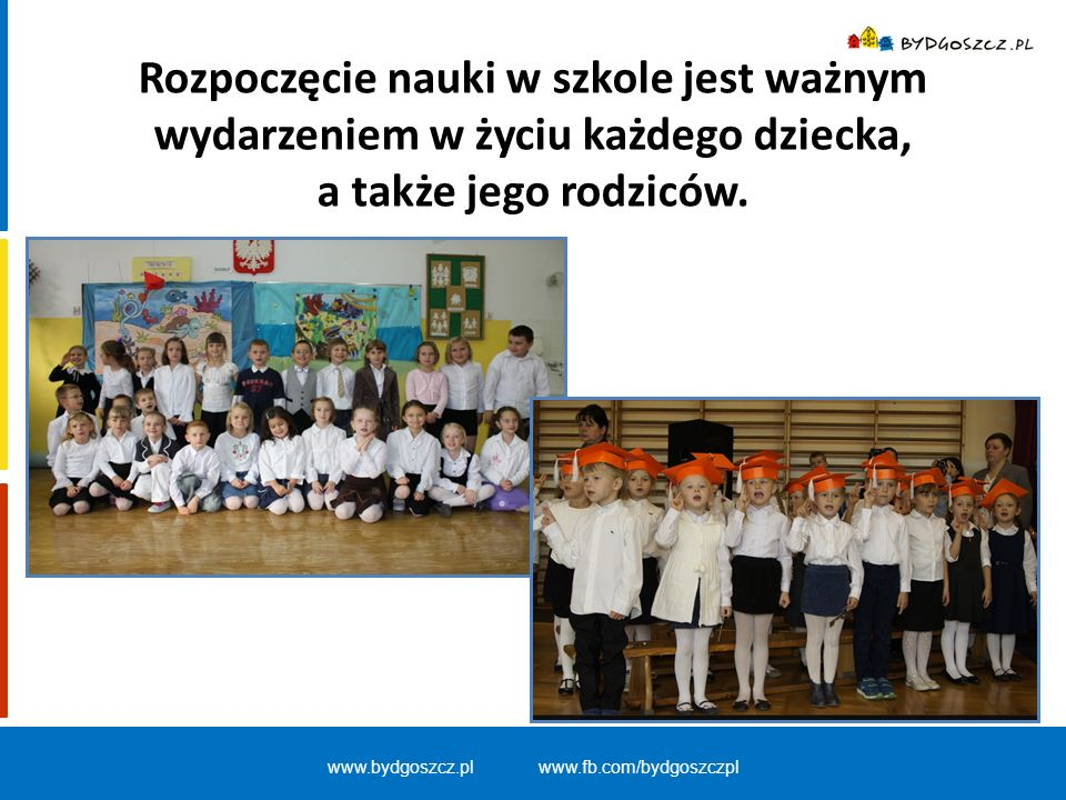 www.bydgoszcz.pl www.fb.com/bydgoszczpl Szkoła jest otwarta na przyjęcie sześciolatków z ich naturalnymi potrzebami:  ciekawością poznawczą,  aktywnością,  chęcią wspólnej zabawy z rówieśnikami.