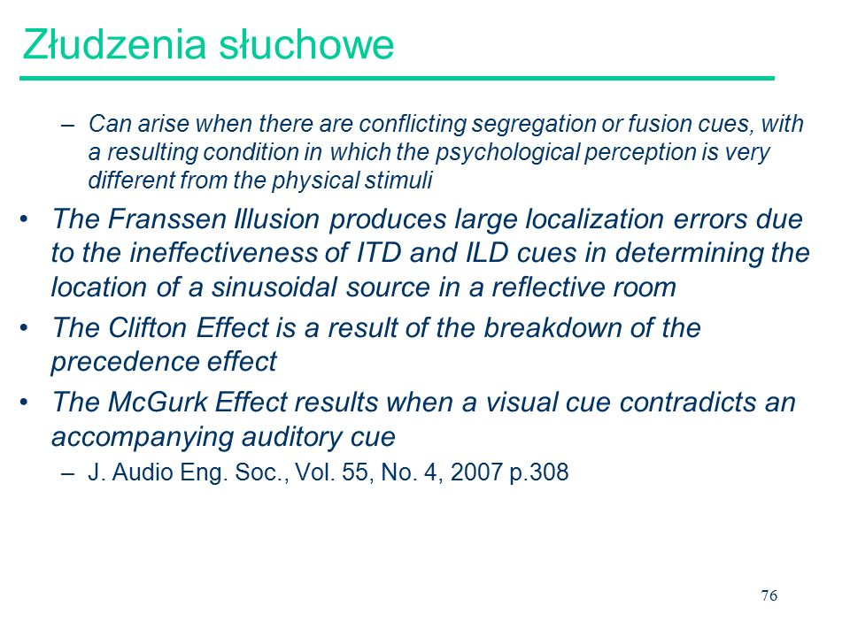 76 Złudzenia słuchowe –Can arise when there are conflicting segregation or fusion cues, with a resulting condition in which the psychological percepti