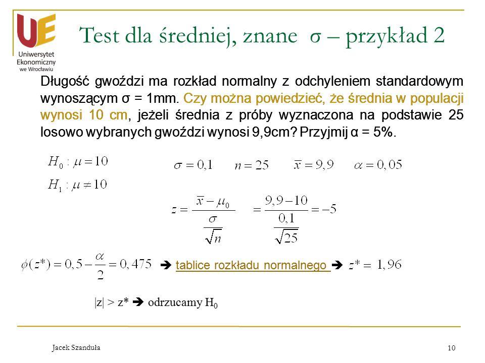 Jacek Szanduła 10 Test dla średniej, znane σ – przykład 2  tablice rozkładu normalnego tablice rozkładu normalnego |z| > z*  odrzucamy H 0 Długość gwoździ ma rozkład normalny z odchyleniem standardowym wynoszącym σ = 1mm.