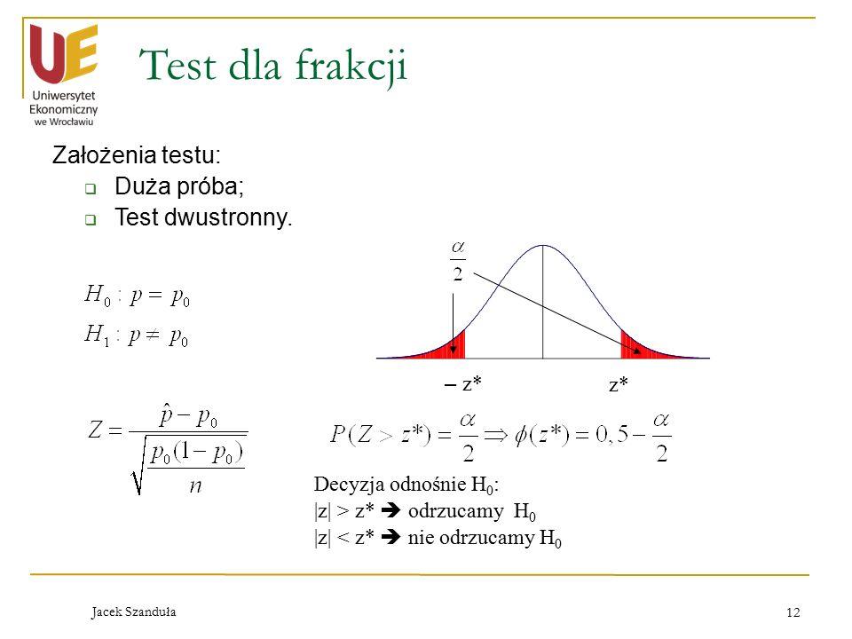 Jacek Szanduła 12 Test dla frakcji Założenia testu:  Duża próba;  Test dwustronny. – z* Decyzja odnośnie H 0 :  z  > z*  odrzucamy H 0  z  < z*  n