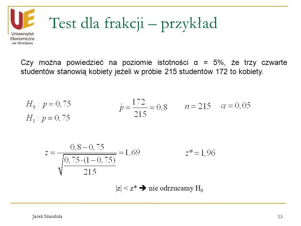 Jacek Szanduła 13 Test dla frakcji – przykład Czy można powiedzieć na poziomie istotności α = 5%, że trzy czwarte studentów stanowią kobiety jeżeli w próbie 215 studentów 172 to kobiety.