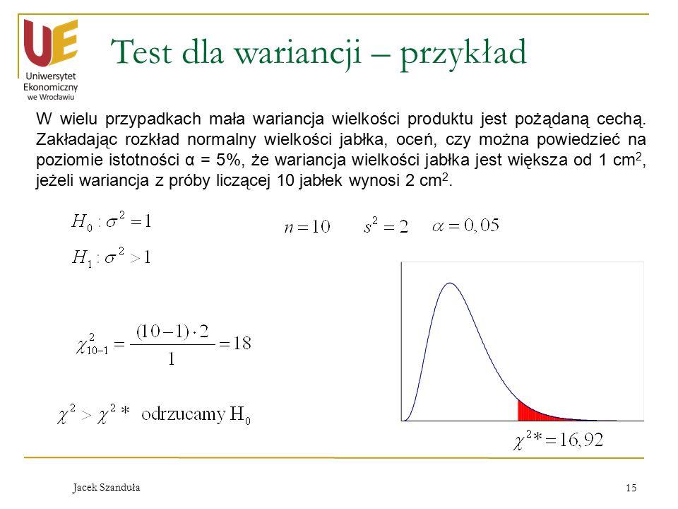 Jacek Szanduła 15 Test dla wariancji – przykład W wielu przypadkach mała wariancja wielkości produktu jest pożądaną cechą. Zakładając rozkład normalny