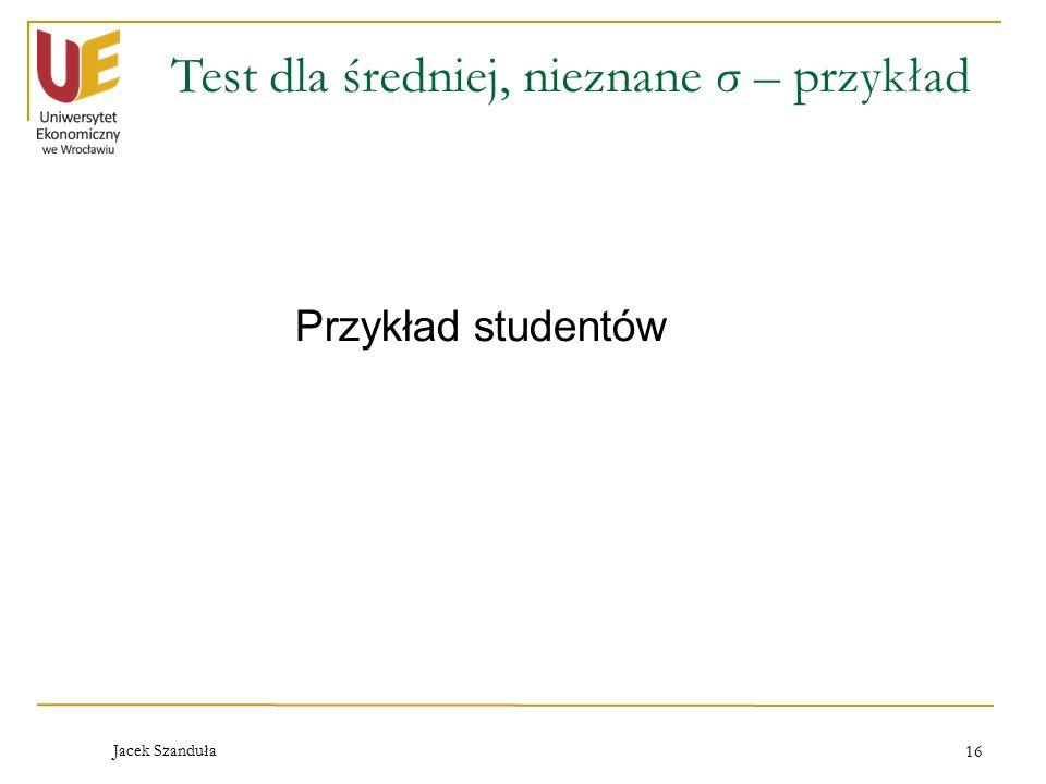 Jacek Szanduła 16 Test dla średniej, nieznane σ – przykład Przykład studentów
