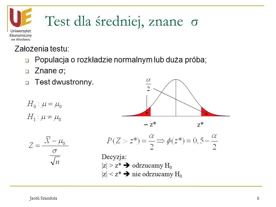 Jacek Szanduła 8 Test dla średniej, znane σ Założenia testu:  Populacja o rozkładzie normalnym lub duża próba;  Znane σ;  Test dwustronny.